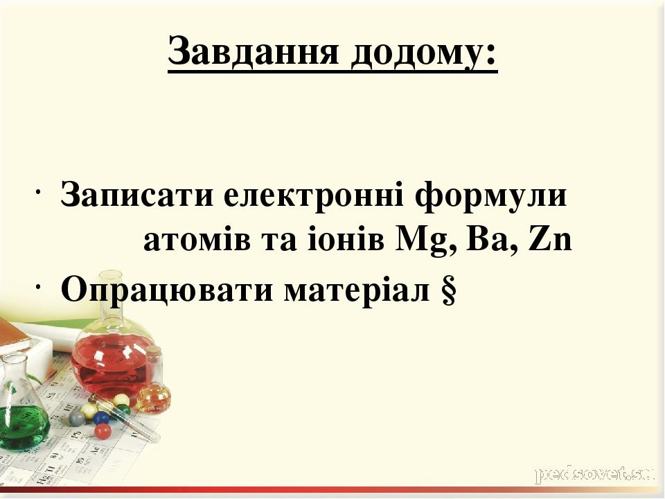 Завдання додому: Записати електронні формули атомів та іонів Mg, Вa, Zn Опрацювати матеріал §
