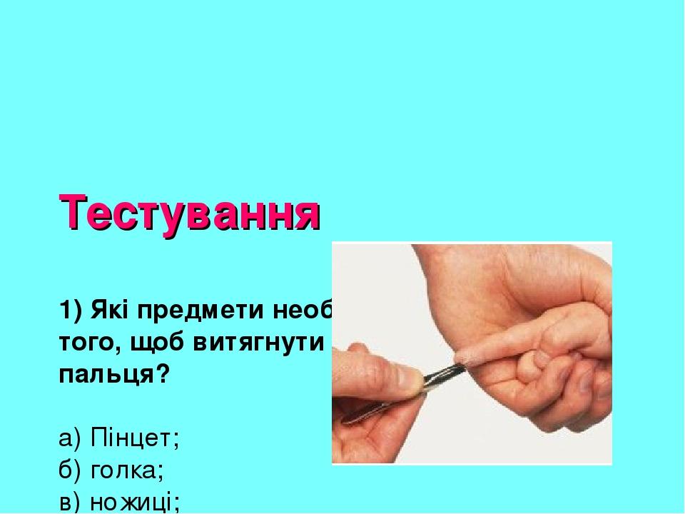 Тестування 1) Які предмети необхідні, для того, щоб витягнути скалку з пальця? а) Пінцет; б) голка; в) ножиці; г) йод; д) вата; є) одеколон.