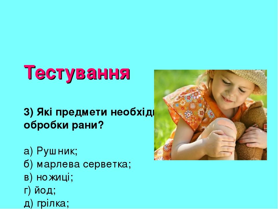Тестування 3) Які предмети необхідні для обробки рани? а) Рушник; б) марлева серветка; в) ножиці; г) йод; д) грілка; є) бактерицидний пластир; е) к...