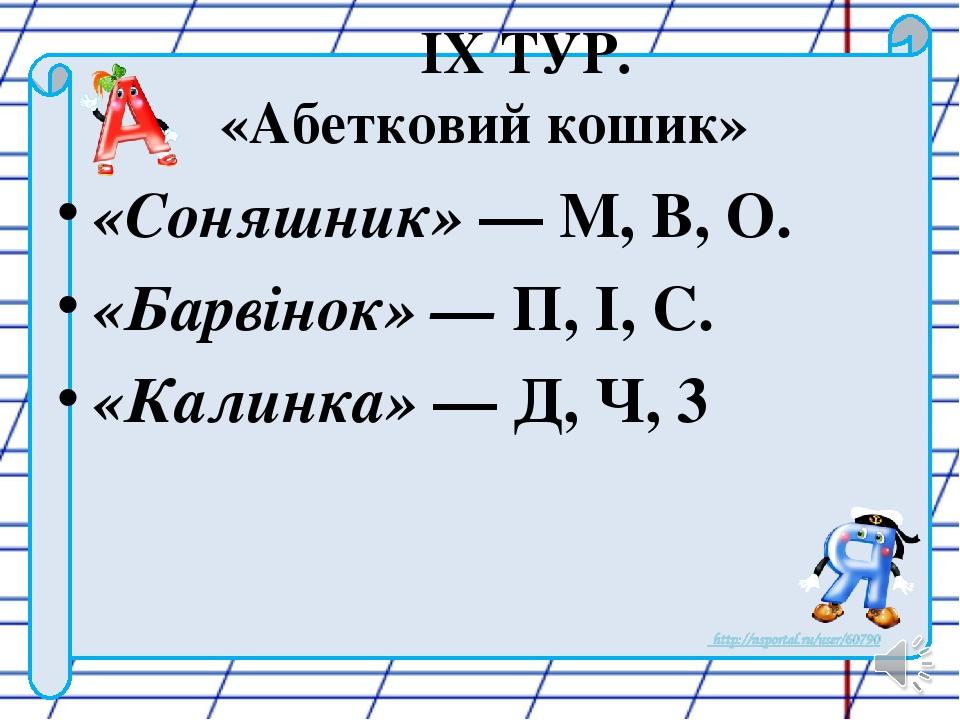 IX ТУР. «Абетковий кошик» «Соняшник» — М, В, О. «Барвінок» — П, І, С. «Калинка» — Д, Ч, 3