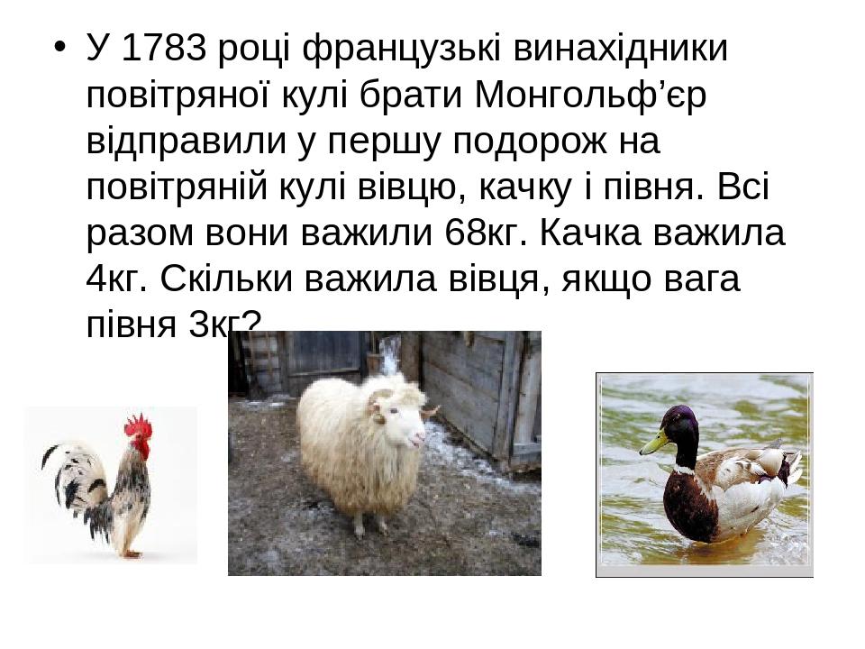 У 1783 році французькі винахідники повітряної кулі брати Монгольф'єр відправили у першу подорож на повітряній кулі вівцю, качку і півня. Всі разом ...