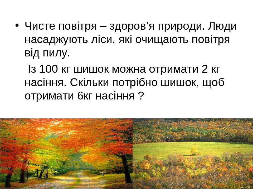 Чисте повітря – здоров'я природи. Люди насаджують ліси, які очищають повітря від пилу. Із 100 кг шишок можна отримати 2 кг насіння. Скільки потрібн...