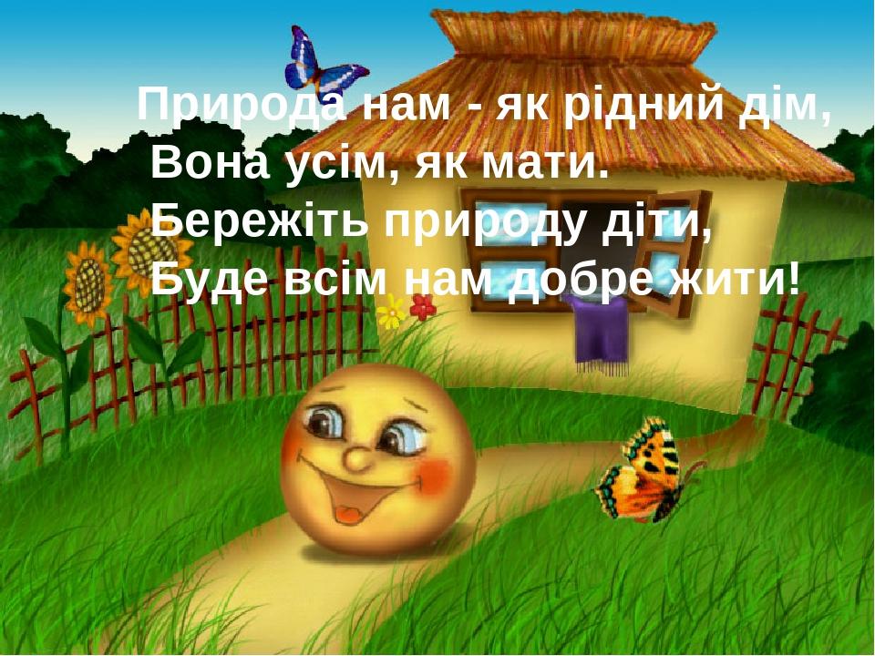 Природа нам - як рідний дім, Вона усім, як мати. Бережіть природу діти, Буде всім нам добре жити!