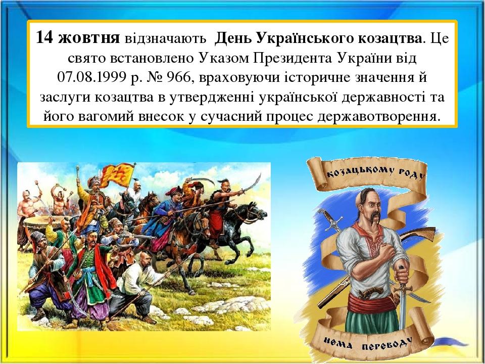 14 жовтня відзначають День Українського козацтва. Це свято встановлено Указом Президента України від 07.08.1999 р. № 966, враховуючи історичне знач...