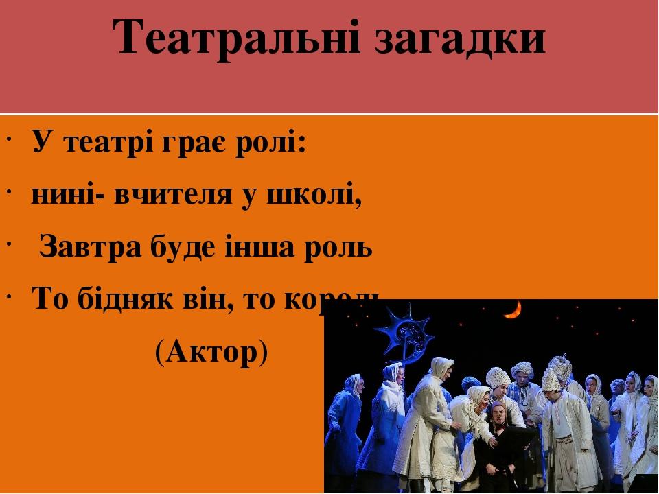 Театральні загадки У театрі грає ролі: нині- вчителя у школі, Завтра буде інша роль То бідняк він, то король. (Актор)