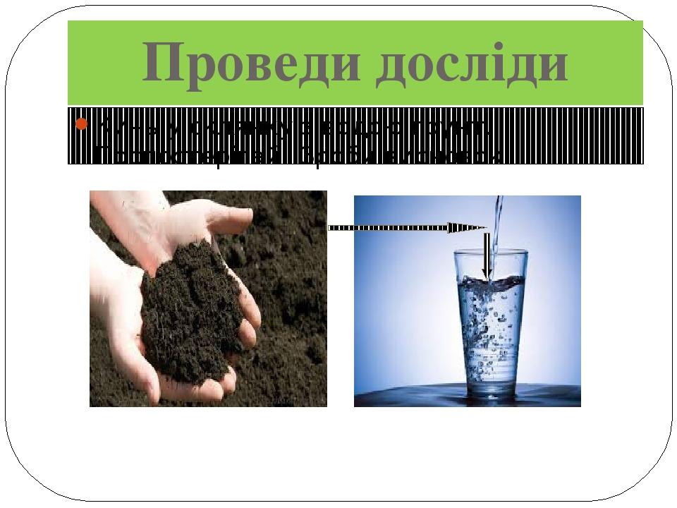 Проведи досліди Кинь у склянку з водою ґрунт. Поспостерігай! Зроби висновок!