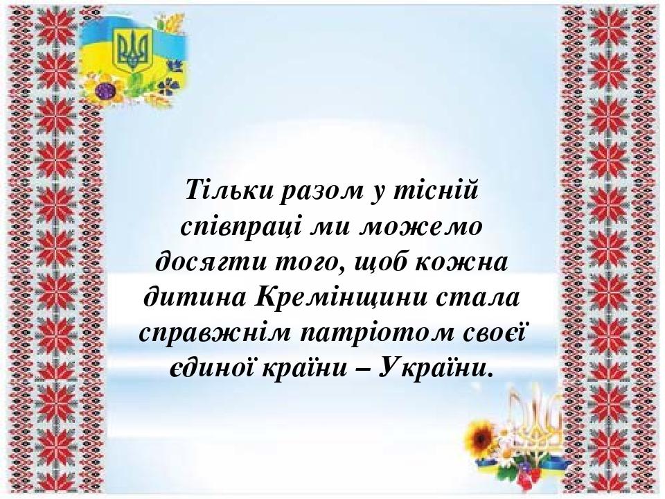 Тільки разом у тісній співпраці ми можемо досягти того, щоб кожна дитина Кремінщини стала справжнім патріотом своєї єдиної країни – України.