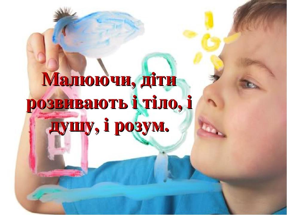 Малюючи, діти розвивають і тіло, і душу, і розум.