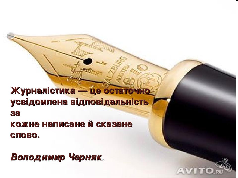 Журналістика — це остаточно усвідомлена відповідальність за кожне написане й сказане слово. Володимир Черняк.