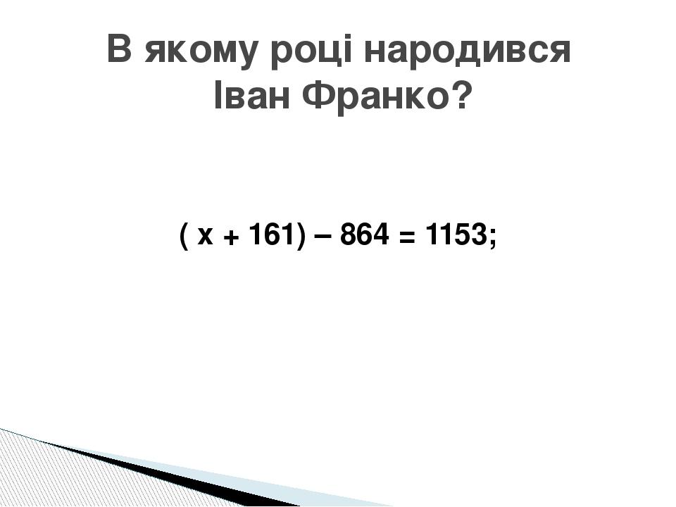 ( х + 161) – 864 = 1153; В якому році народився Іван Франко?