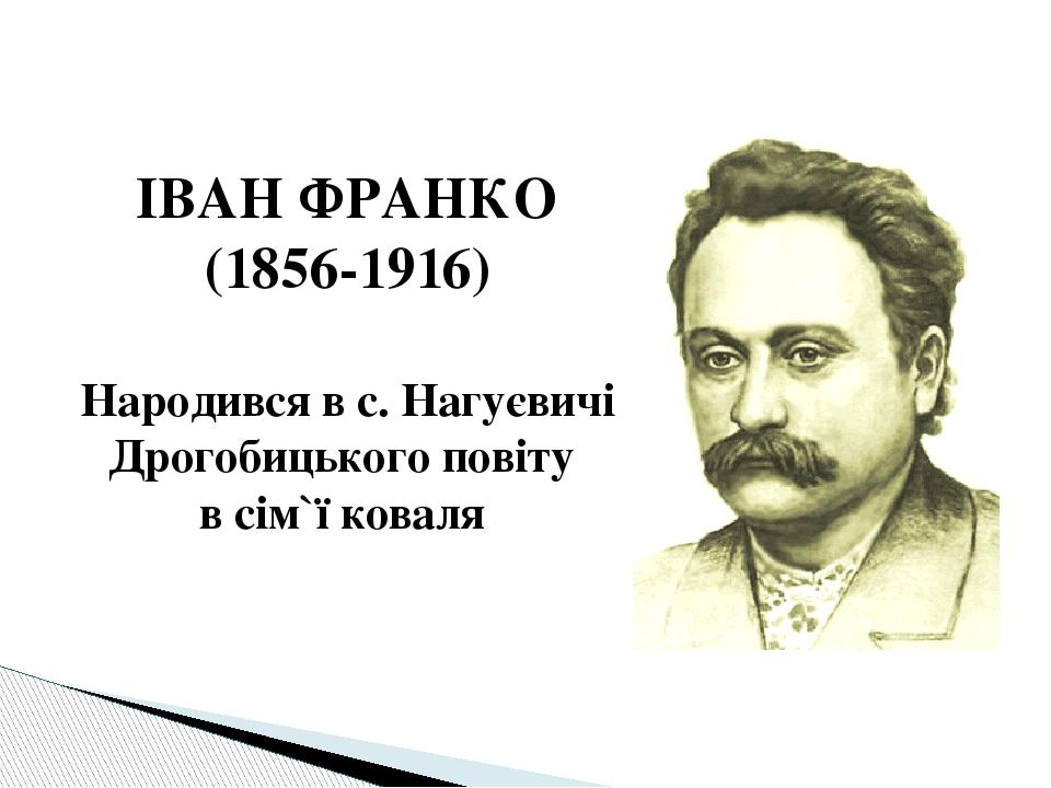 ІВАН ФРАНКО (1856-1916) Народився в с. Нагуєвичі Дрогобицького повіту в сім`ї коваля