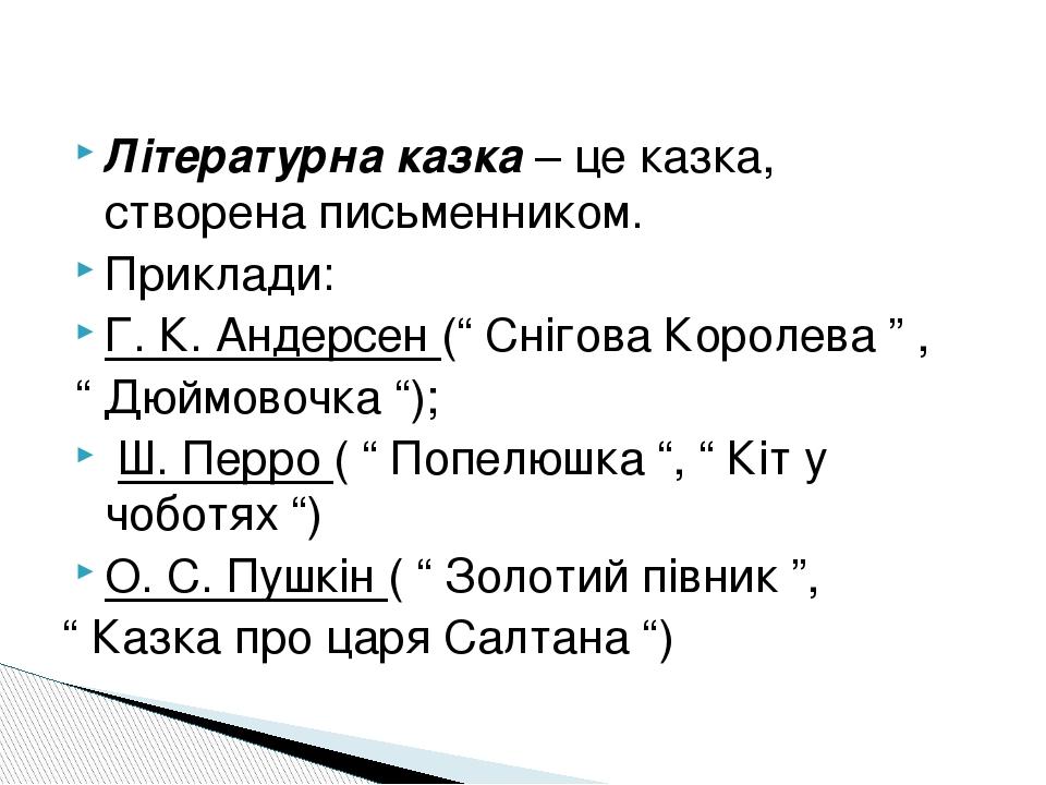 "Літературна казка – це казка, створена письменником. Приклади: Г. К. Андерсен ("" Снігова Королева "" , "" Дюймовочка ""); Ш. Перро ( "" Попелюшка "", "" ..."
