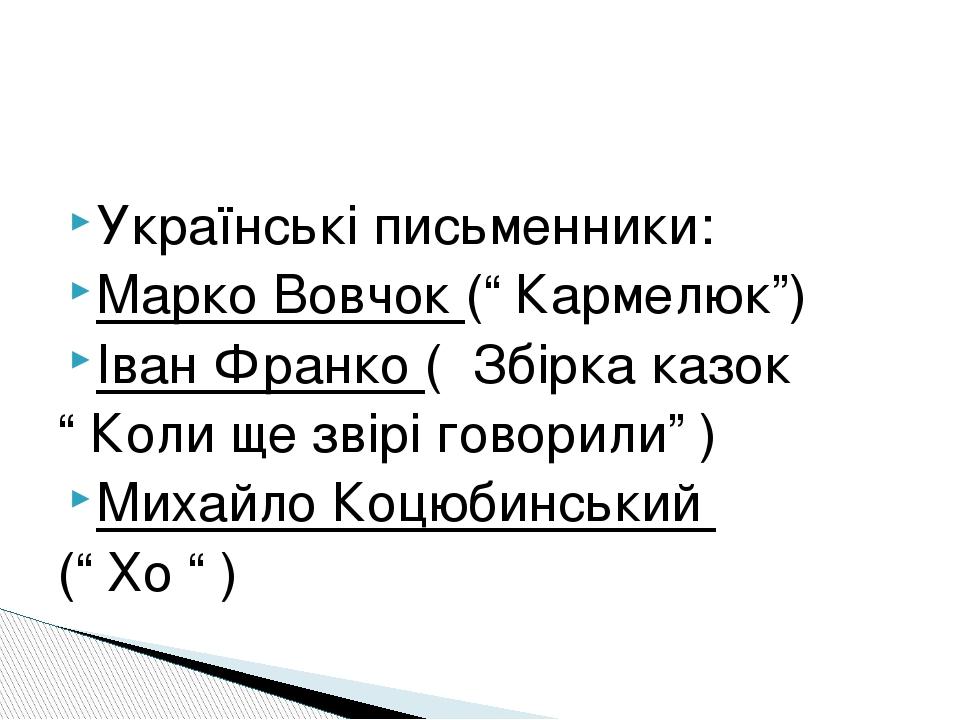 """Українські письменники: Марко Вовчок ("""" Кармелюк"""") Іван Франко ( Збірка казок """" Коли ще звірі говорили"""" ) Михайло Коцюбинський ("""" Хо """" )"""