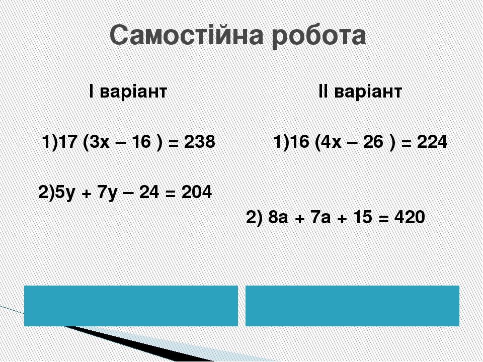 Самостійна робота І варіант 1)17 (3х – 16 ) = 238 2)5у + 7у – 24 = 204 ІІ варіант 1)16 (4х – 26 ) = 224 2) 8а + 7а + 15 = 420