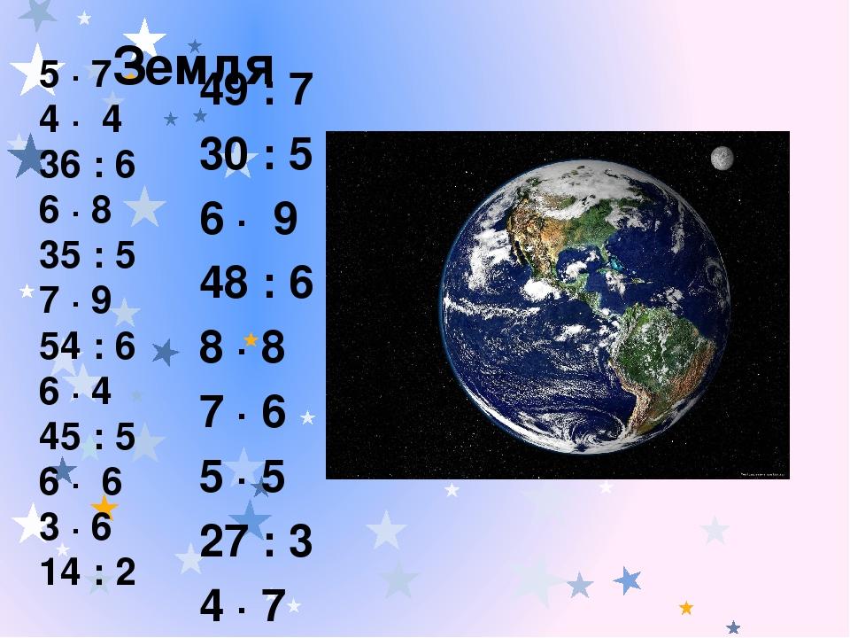 Земля 49 : 7 30 : 5 6 ∙ 9 48 : 6 8 ∙ 8 7 ∙ 6 5 ∙ 5 27 : 3 4 ∙ 7 56 : 7 3 ∙ 8 12 : 4 5 ∙ 7 4 ∙ 4 36 : 6 6 ∙ 8 35 : 5 7 ∙ 9 54 : 6 6 ∙ 4 45 : 5 6 ∙ 6...