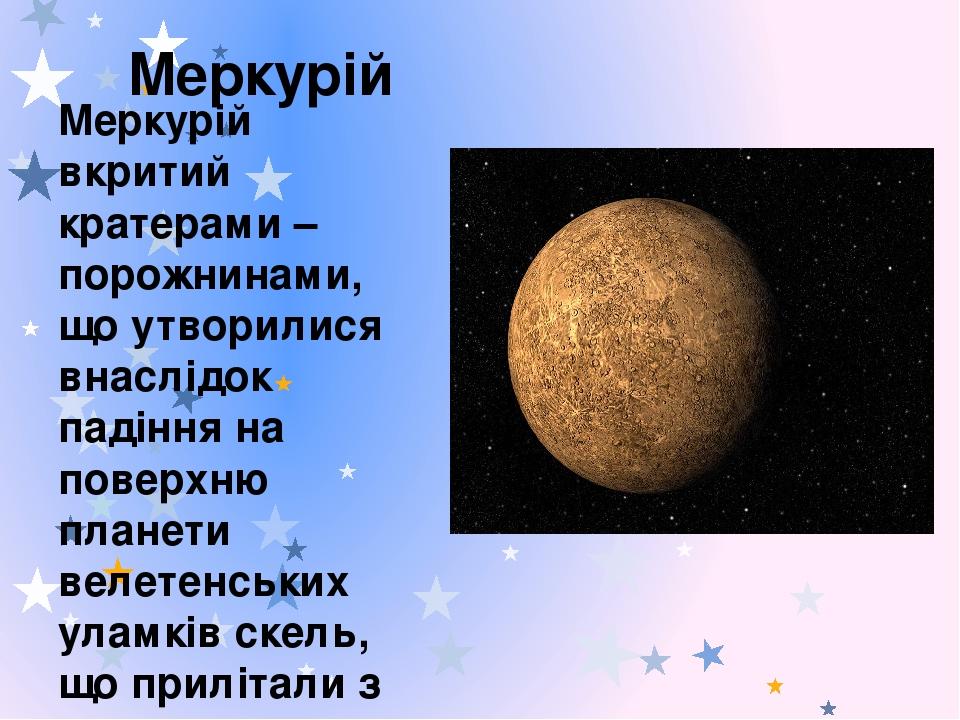Меркурій Меркурій вкритий кратерами – порожнинами, що утворилися внаслідок падіння на поверхню планети велетенських уламків скель, що прилітали з к...