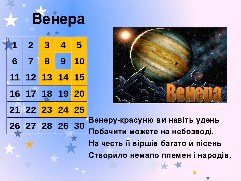 Венера Венеру-красуню ви навіть удень Побачити можете на небозводі. На честь її віршів багато й пісень Створило немало племен і народів. 1 2 3 4 5 ...