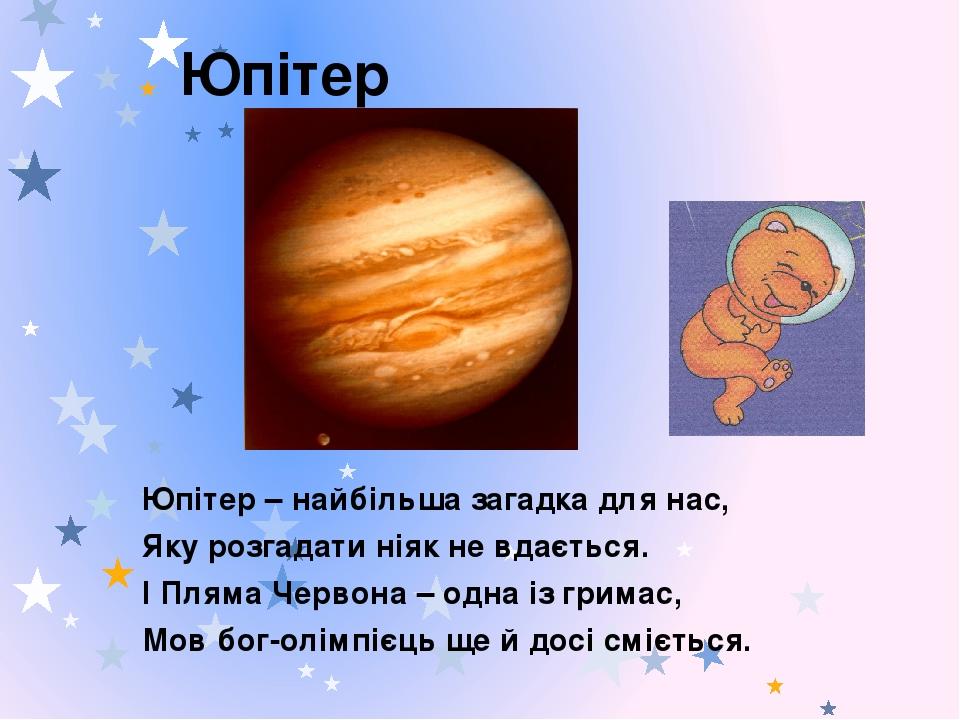 Юпітер Юпітер – найбільша загадка для нас, Яку розгадати ніяк не вдається. І Пляма Червона – одна із гримас, Мов бог-олімпієць ще й досі сміється.