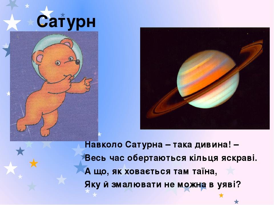 Сатурн Навколо Сатурна – така дивина! – Весь час обертаються кільця яскраві. А що, як ховається там таїна, Яку й змалювати не можна в уяві?