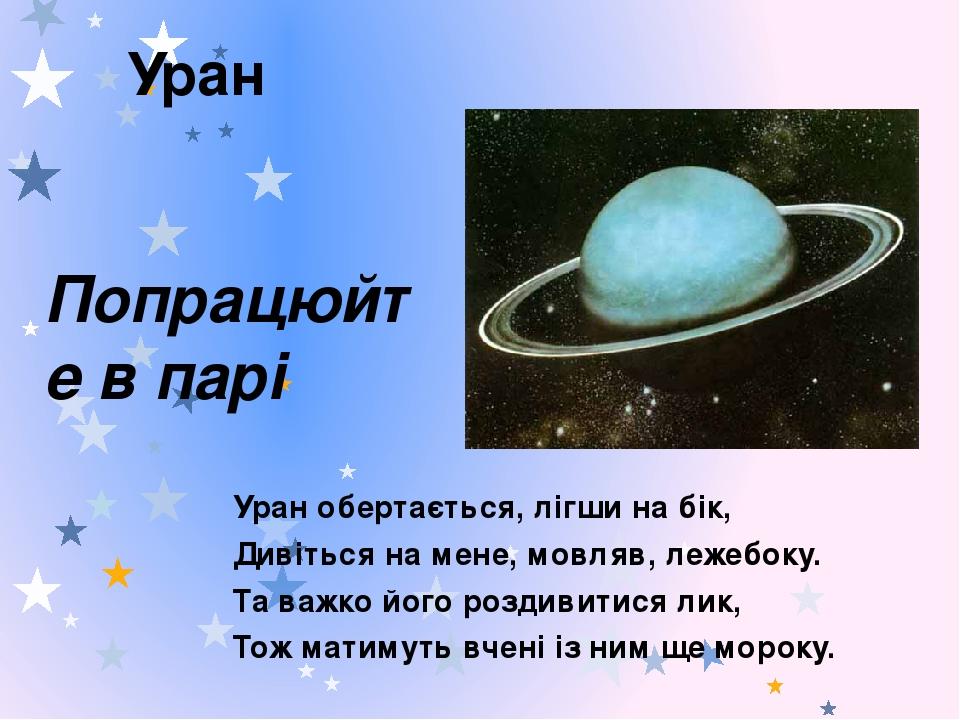 Уран Уран обертається, лігши на бік, Дивіться на мене, мовляв, лежебоку. Та важко його роздивитися лик, Тож матимуть вчені із ним ще мороку. Попрац...