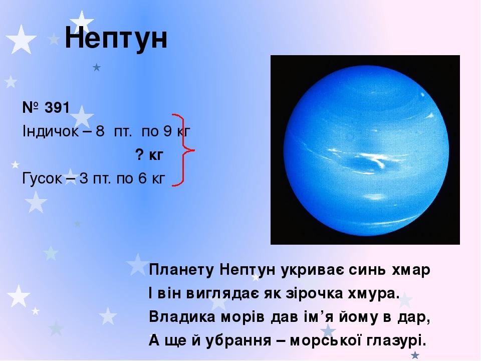 Нептун Планету Нептун укриває синь хмар І він виглядає як зірочка хмура. Владика морів дав ім'я йому в дар, А ще й убрання – морської глазурі. № 39...