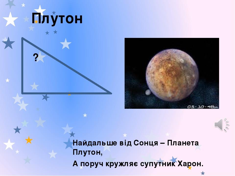 Плутон Найдальше від Сонця – Планета Плутон, А поруч кружляє супутник Харон. ?