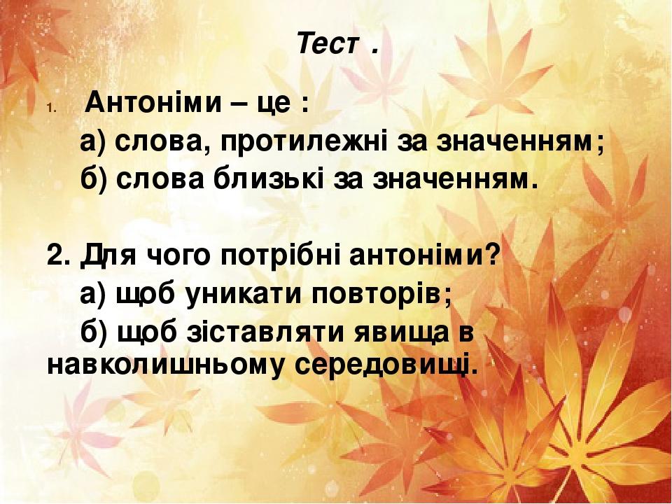 Тест. Антоніми – це : а) слова, протилежні за значенням; б) слова близькі за значенням. 2. Для чого потрібні антоніми? а) щоб уникати повторів; б) ...