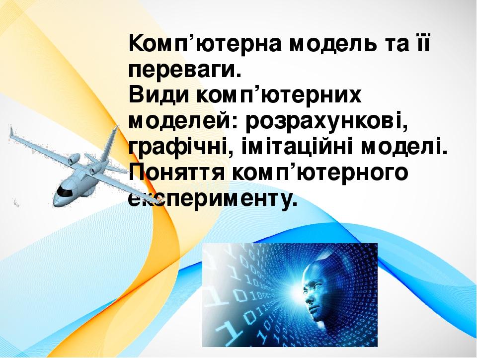 Комп'ютерна модель та її переваги. Види комп'ютерних моделей: розрахункові, графічні, імітаційні моделі. Поняття комп'ютерного експерименту.