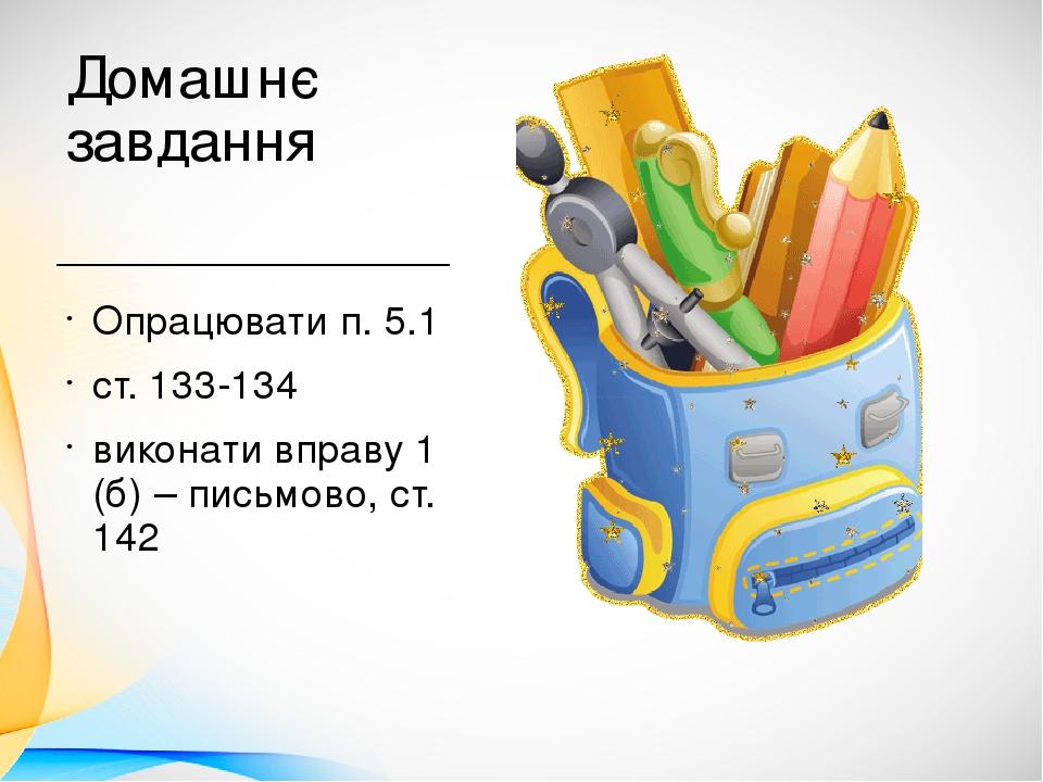 Домашнє завдання Опрацювати п. 5.1 ст. 133-134 виконати вправу 1 (б) – письмово, ст. 142