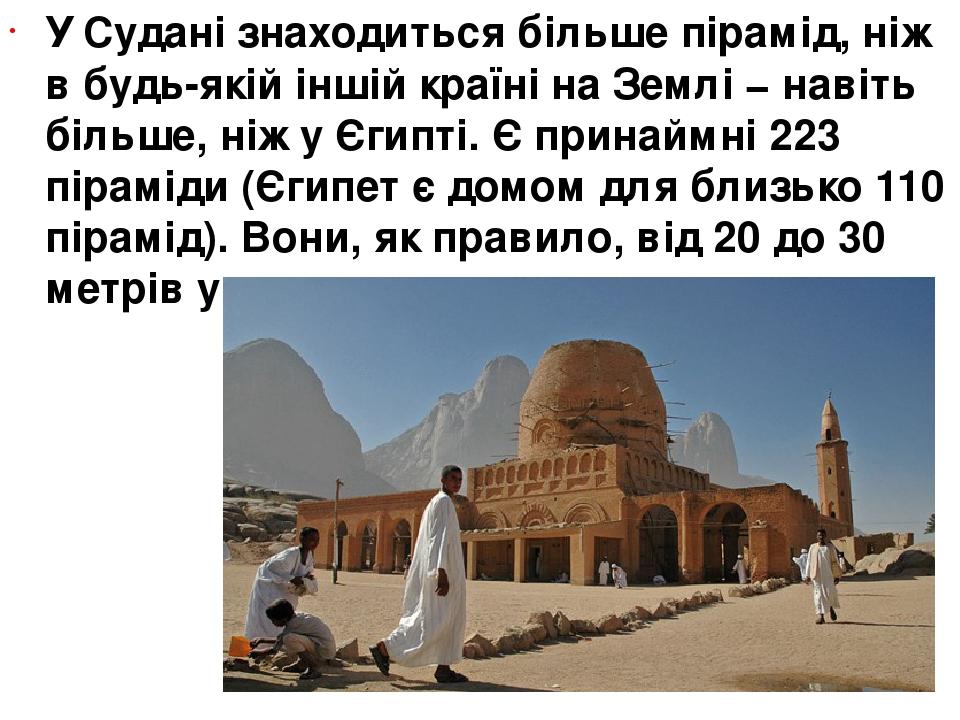У Судані знаходиться більше пірамід, ніж в будь-якій іншій країні на Землі − навіть більше, ніж у Єгипті. Є принаймні 223 піраміди (Єгипет є домом ...