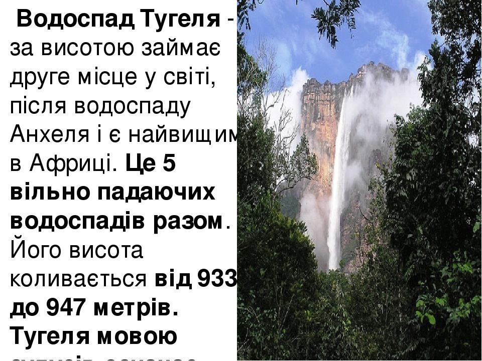 Водоспад Тугеля- за висотою займає друге місце у світі, після водоспаду Анхеля і є найвищим в Африці. Це 5 вільно падаючих водоспадів разом. Його...