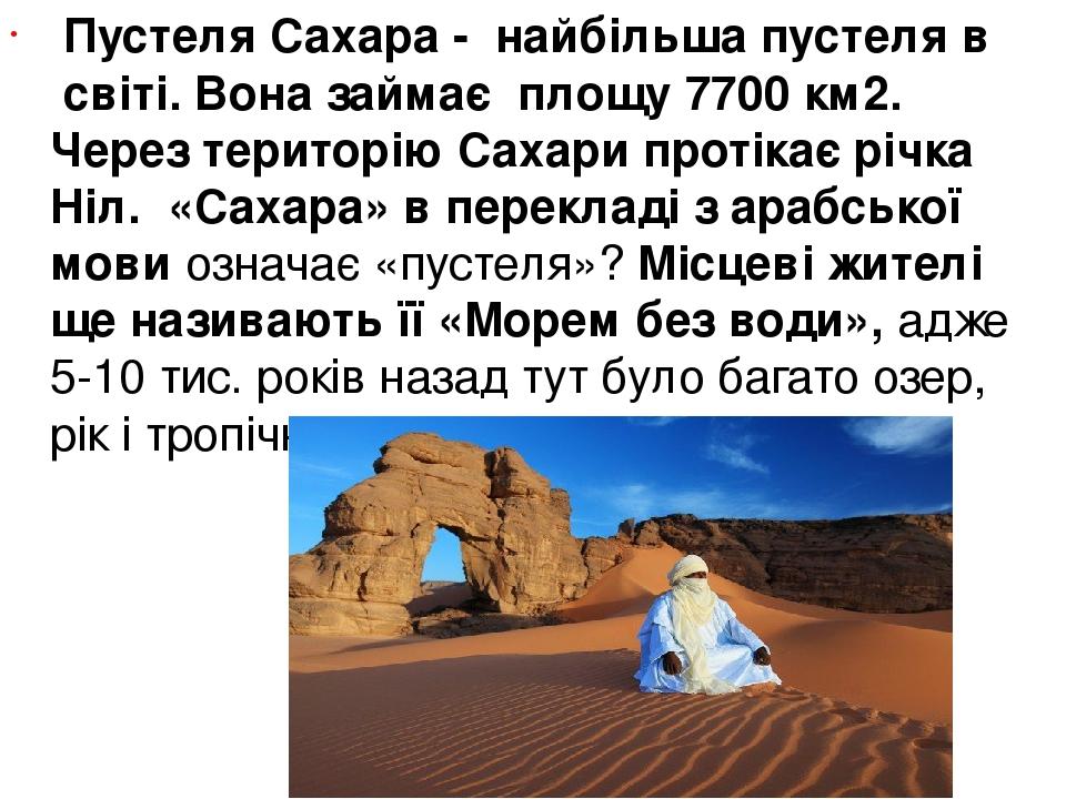 Пустеля Сахара- найбільша пустеля в світі. Вона займає площу 7700 км2. Через територію Сахари протікає річка Ніл. «Сахара» в перекладі з араб...