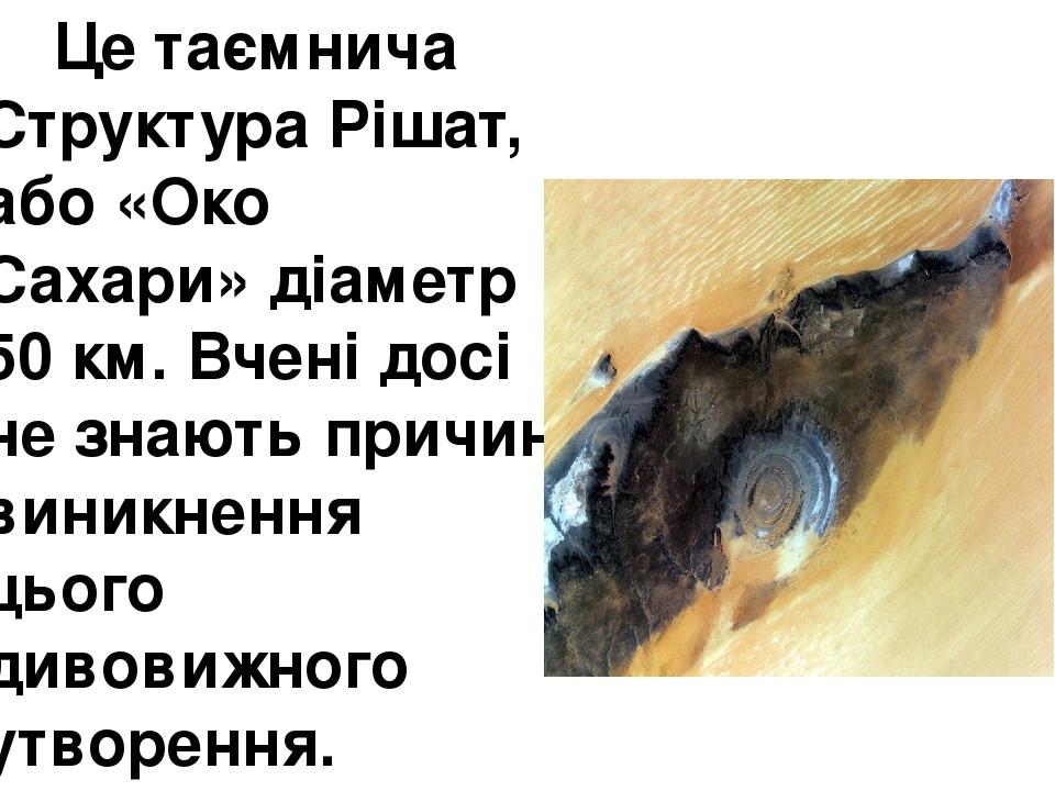 Це таємнича Структура Рішат, або«Око Сахари»діаметр 50 км. Вчені досі не знають причин виникнення цього дивовижного утворення.
