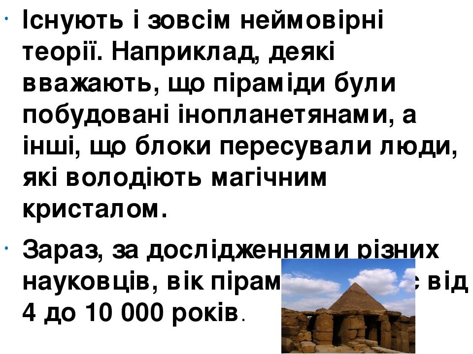 Існують і зовсім неймовірні теорії. Наприклад, деякі вважають, що піраміди були побудовані інопланетянами, а інші, що блоки пересували люди, які во...