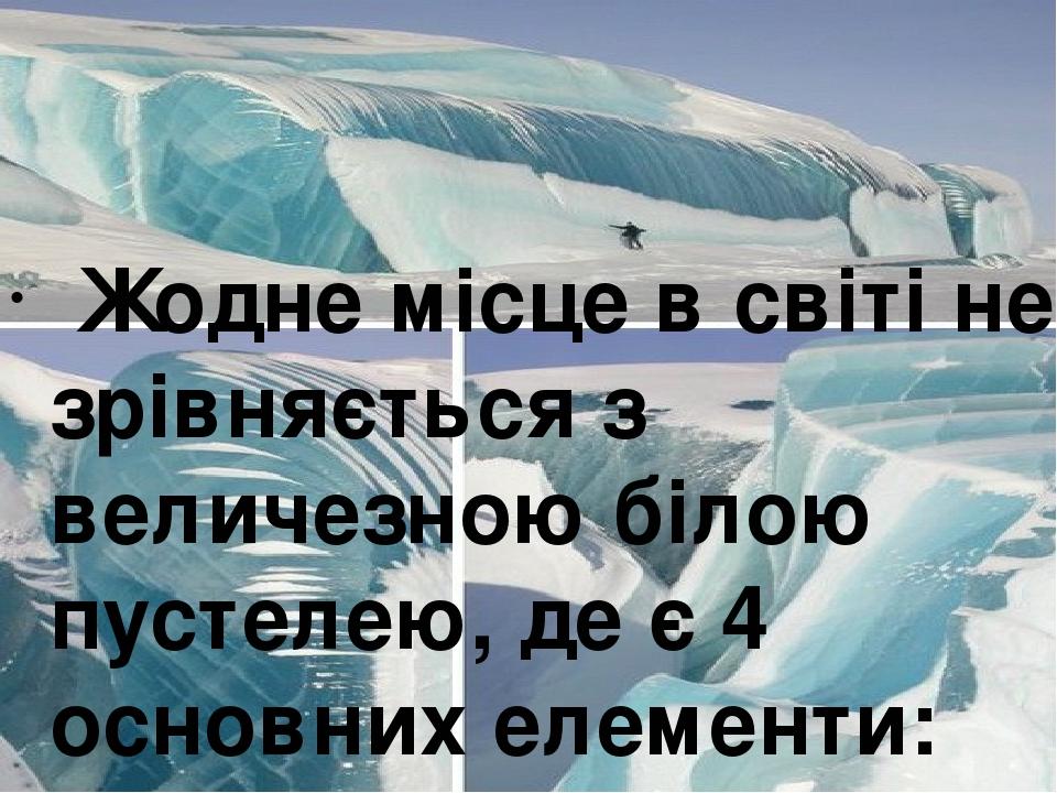 Жодне місце в світі не зрівняється з величезною білою пустелею, де є 4 основних елементи: сніг, лід, вода і скелі.
