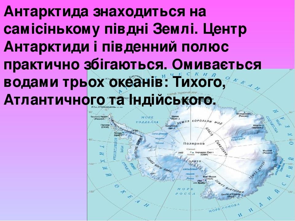 Антарктида знаходиться на самісінькому півдні Землі. Центр Антарктиди і південний полюс практично збігаються. Омивається водами трьох океанів: Тихо...