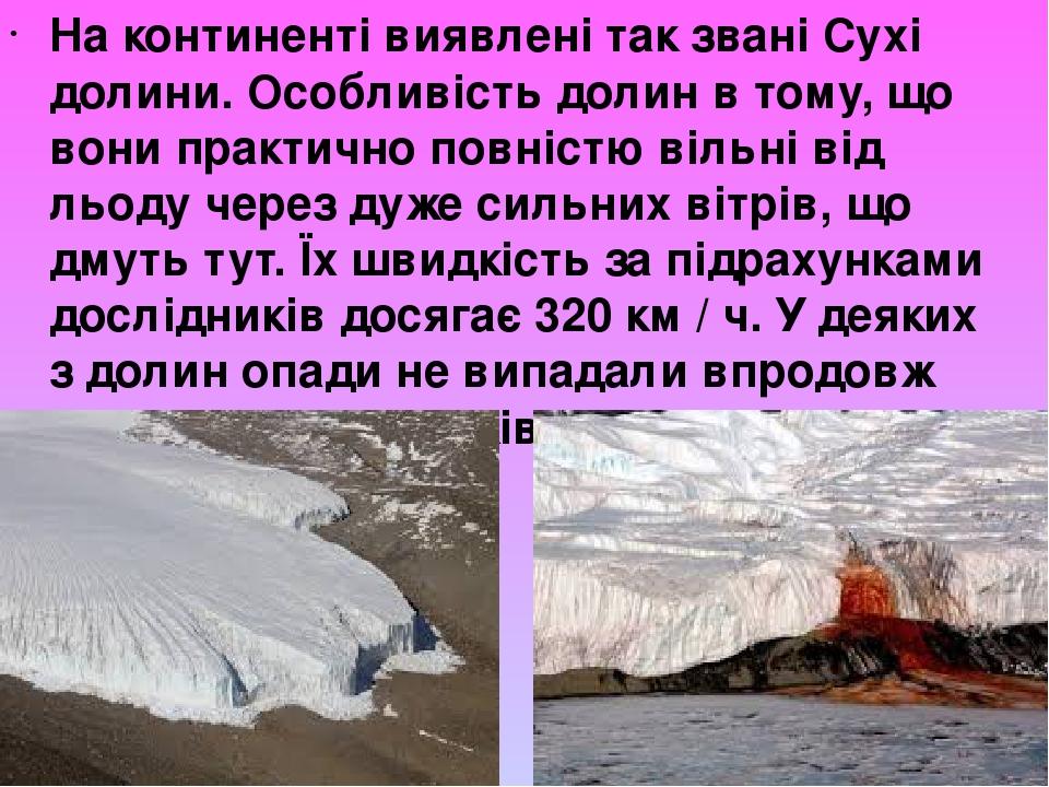 На континенті виявлені так звані Сухі долини. Особливість долин в тому, що вони практично повністю вільні від льоду через дуже сильних вітрів, що д...