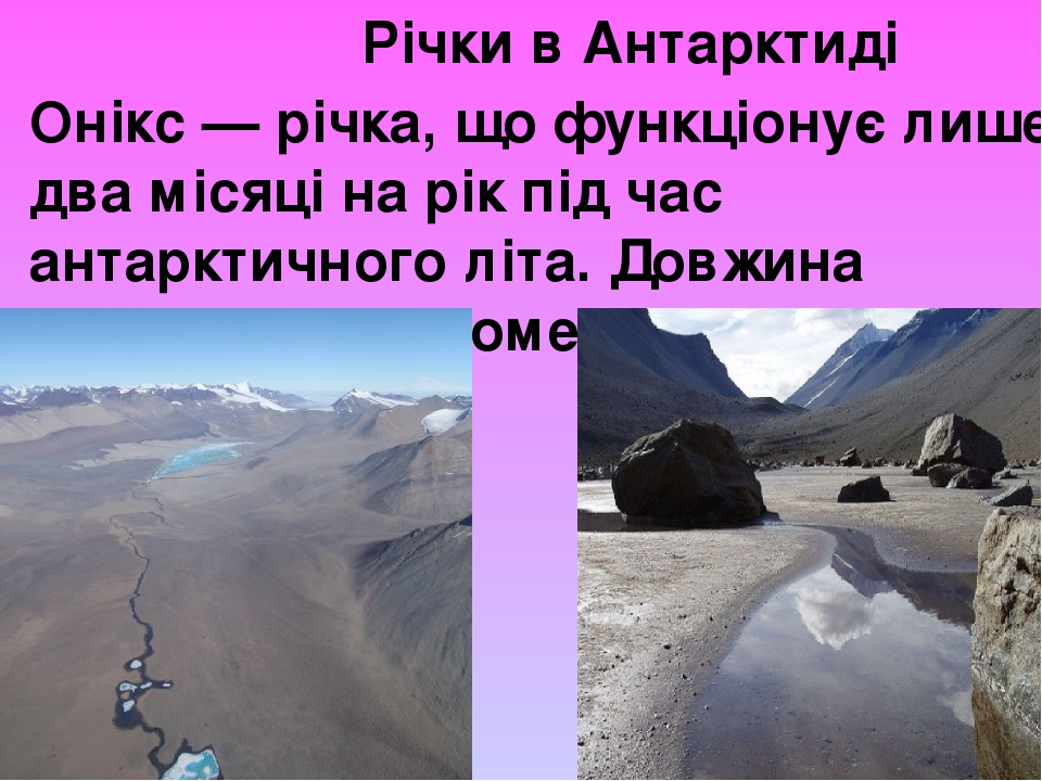 Річки в Антарктиді Онікс — річка, що функціонує лише два місяці на рік під час антарктичного літа. Довжина Онікса — 40 кілометрів.