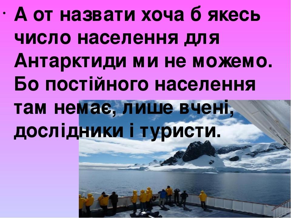 А от назвати хоча б якесь число населення для Антарктиди ми не можемо. Бо постійного населення там немає, лише вчені, дослідники і туристи.