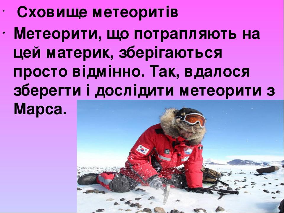 Сховище метеоритів Метеорити, що потрапляють на цей материк, зберігаються просто відмінно. Так, вдалося зберегти і дослідити метеорити з Марса.