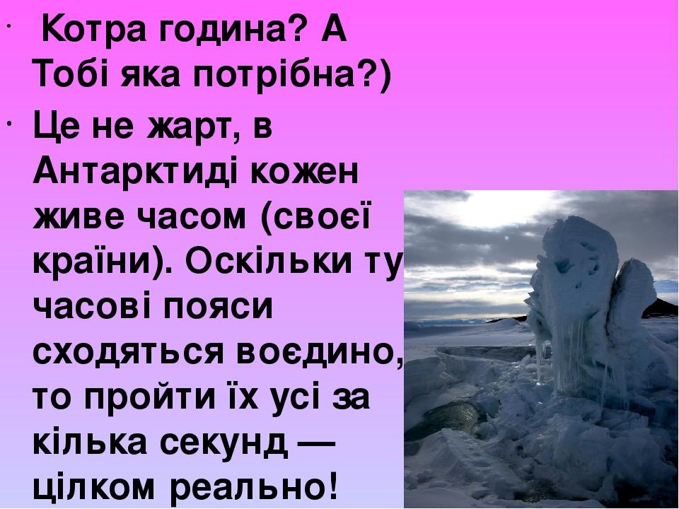 Котра година? А Тобі яка потрібна?) Це не жарт, в Антарктиді кожен живе часом (своєї країни). Оскільки тут часові пояси сходяться воєдино, то пройт...