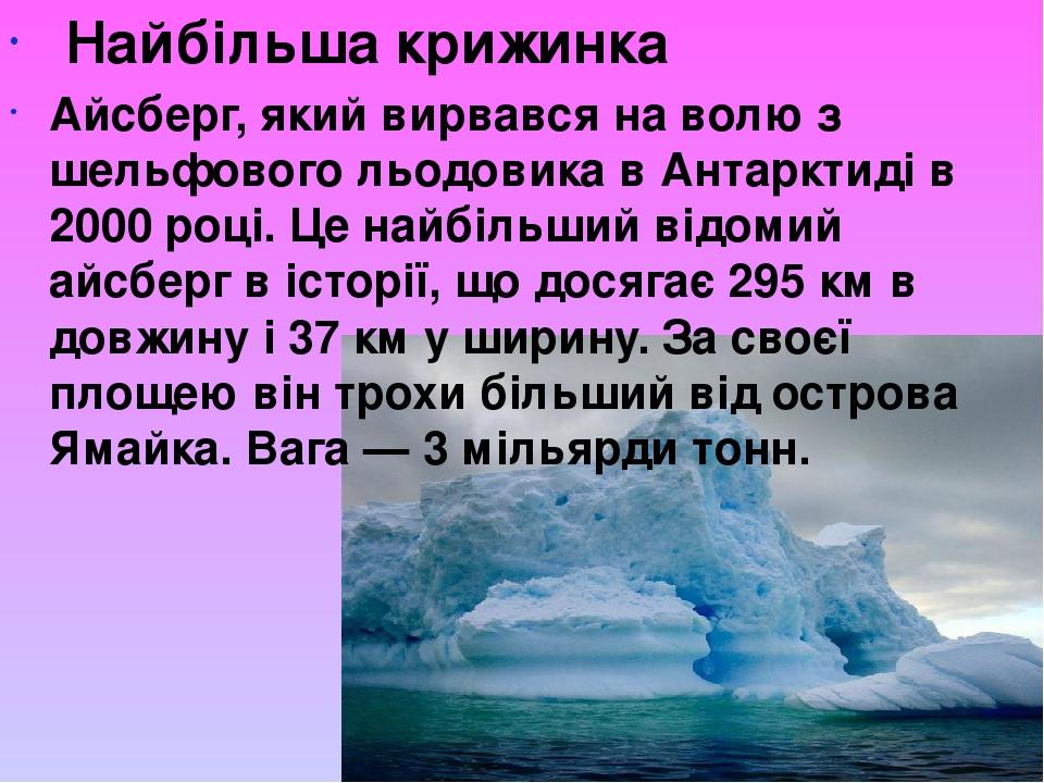 Найбільша крижинка Айсберг, який вирвався на волю з шельфового льодовика в Антарктиді в 2000 році. Це найбільший відомий айсберг в історії, що дося...