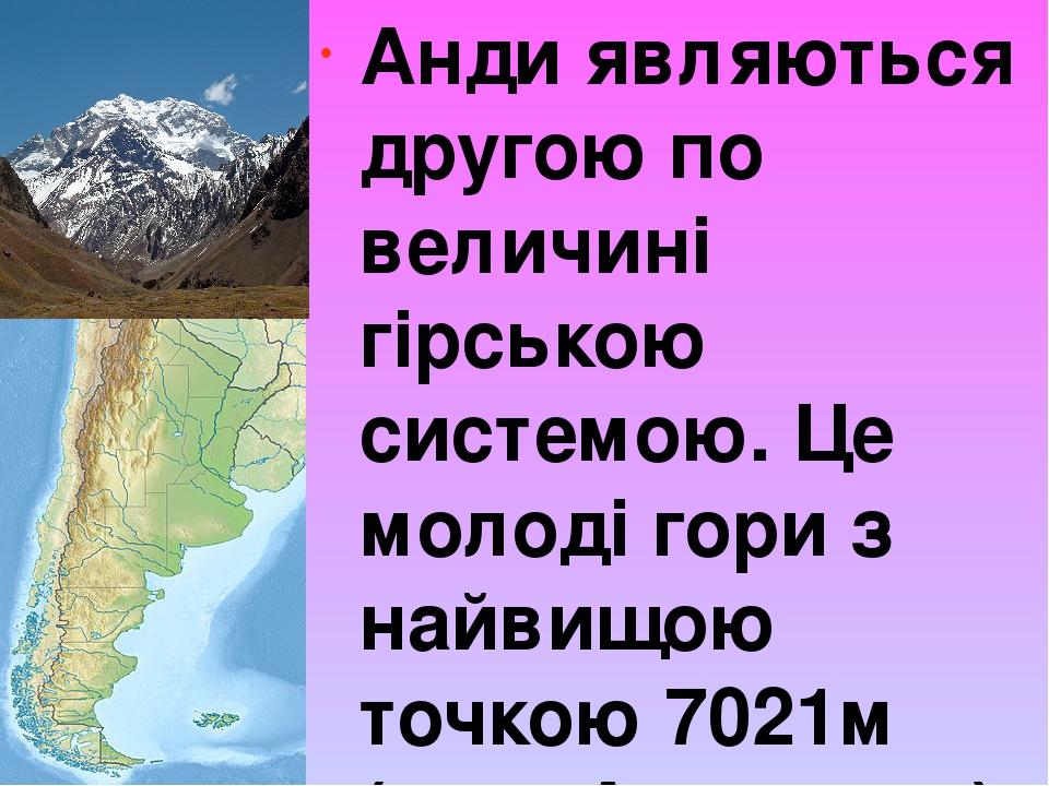 Анди являються другою по величині гірською системою. Це молоді гори з найвищою точкою 7021м (гора Аконкагуа)