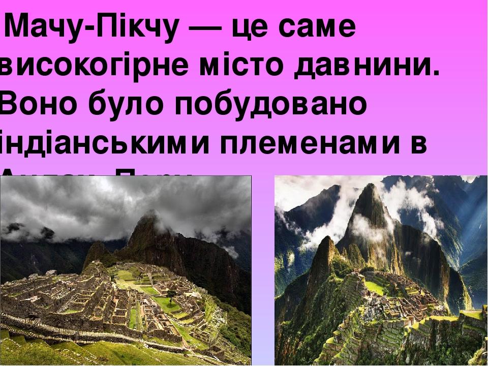 Мачу-Пікчу — це саме високогірне місто давнини. Воно було побудовано індіанськими племенами в Андах, Перу.
