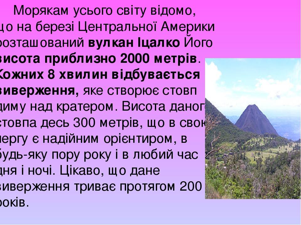 Морякам усього світу відомо, що на березі Центральної Америки розташований вулкан Іцалко Його висота приблизно 2000 метрів. Кожних 8 хвилин відбува...