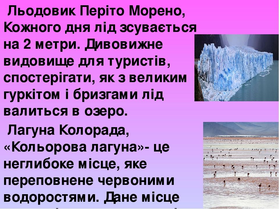 Льодовик Періто Морено, Кожного дня лід зсувається на 2 метри. Дивовижне видовище для туристів, спостерігати, як з великим гуркітом і бризгами лід...