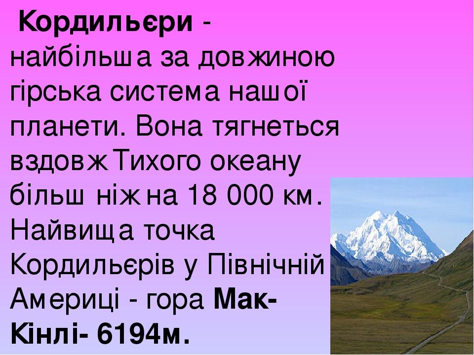 Кордильєри- найбільша за довжиною гірська система нашої планети. Вона тягнеться вздовж Тихого океану більш ніж на 18 000 км. Найвища точка Кордил...