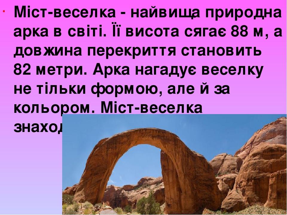 Міст-веселка- найвища природна арка в світі. Її висота сягає 88 м, а довжина перекриття становить 82 метри. Арка нагадує веселку не тільки формою,...