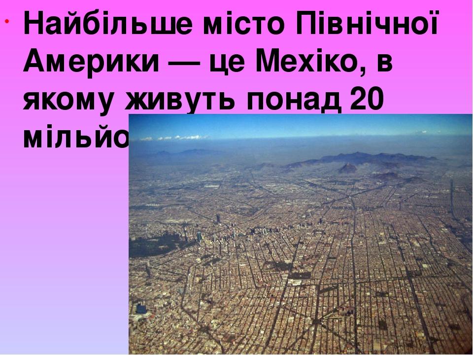 Найбільше місто Північної Америки — це Мехіко, в якому живуть понад 20 мільйонів чоловік.