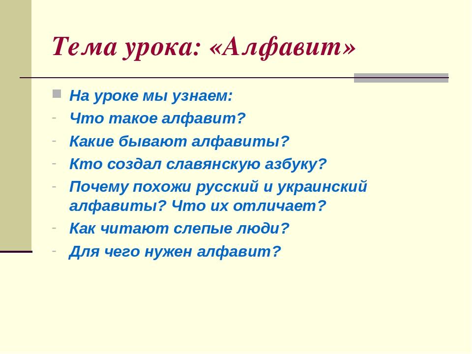 Тема урока: «Алфавит» На уроке мы узнаем: Что такое алфавит? Какие бывают алфавиты? Кто создал славянскую азбуку? Почему похожи русский и украински...